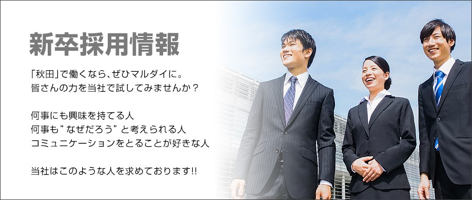 """新卒採用情報 「秋田」で働くなら、ぜひマルダイに。 皆さんの力を当社で試してみませんか? 何事にも興味を持てる人何事も""""なぜだろう""""と考えられる人コミュニケーションをとることが好きな人 当社はこのような人を求めております!!"""